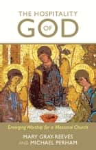 Hospitality of God - Emerging Worship For A Missional Church ebook by Mary Gray-Reeves, The Rt Revd Michael Perham