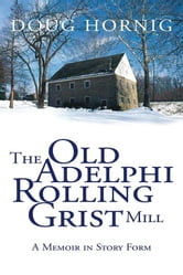 The Old Adelphi Rolling Grist Mill - A Memoir in Story Form ebook by Doug Hornig