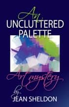 An Uncluttered Palette ebook by Jean Sheldon