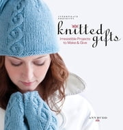 Knitted Gifts - Irresistible Projects To Make and Give ebook by Ann Budd