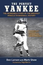 The Perfect Yankee - The Incredible Story of the Greatest Miracle in Baseball History eBook by Don Larsen, Mark Shaw, Yogi Berra