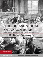The Treason Trial of Aaron Burr - Law, Politics, and the Character Wars of the New Nation ebook by R. Kent Newmyer