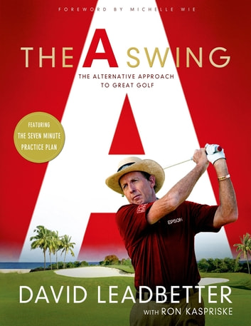 The A Swing - The Alternative Approach to Great Golf ebook by David Leadbetter,Ron Kaspriske