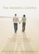 The Mindful Couple - How Acceptance and Mindfulness Can Lead You to the Love You Want ebook by Robyn Walser, PhD,Darrah Westrup, PhD