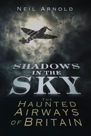 Shadows in the Sky - The Haunted Airways of Britain ebook by Neil Arnold