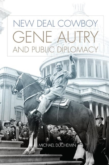 New Deal Cowboy - Gene Autry and Public Diplomacy ebook by Michael Duchemin