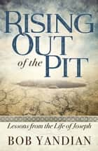 Rising Out of the Pit - Lessons From the Life of Joseph ebook by Yandian, Bob