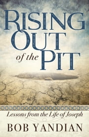 Rising Out of the Pit - Lessons From the Life of Joseph ebook by Yandian,Bob