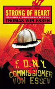 Strong of Heart - Life and Death in the Fire Department of New York ebook by Thomas Von Essen
