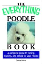 The Everything Poodle Book: A complete guide to raising, training, and caring for your poodle ebook by Janine Adams