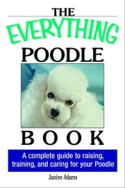 The Everything Poodle Book: A complete guide to raising, training, and caring for your poodle - A complete guide to raising, training, and caring for your poodle ebook by Janine Adams