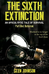 The Sixth Extinction: An Apocalyptic Tale of Survival - Part One: Outbreak ebook by Glen Johnson