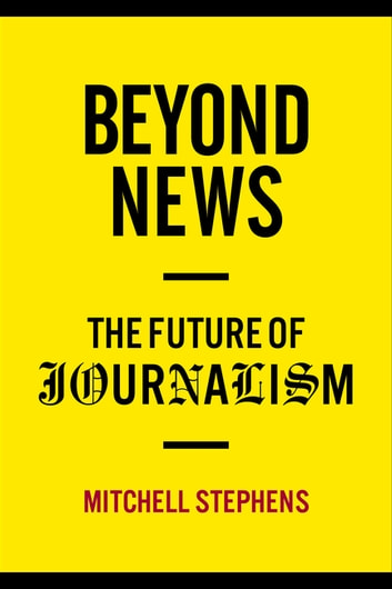 Beyond News - The Future of Journalism ebook by Mitchell Stephens