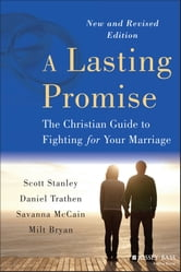 A Lasting Promise - The Christian Guide to Fighting for Your Marriage ebook by Scott M. Stanley,Daniel Trathen,Savanna McCain,B. Milton Bryan