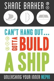 Can't Hang Out... Gotta Build a Ship - Unleashing Your Inner Nephi ebook by Shane Barker