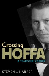 Crossing Hoffa - A Teamster's Story ebook by Steven J. Harper