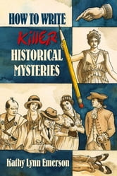 How to Write Killer Historical Mysteries: The Art and Adventure of Sleuthing Through the Past ebook by Emerson Kathy Lynn