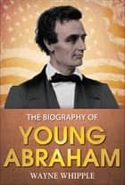 Young Abraham - A Complete Biography ebook by Wayne Whipple, GP Editors