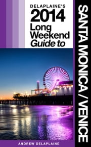 Delaplaine's 2014 Long Weekend Guide to Santa Monica / Venice ebook by Andrew Delaplaine