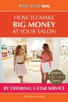 How To Make Big Money At Your Salon - By Offering 5-Star Service ebook by Jeff Grissler, Eric Ryant
