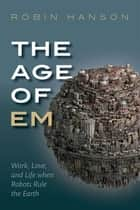 The Age of Em - Work, Love, and Life when Robots Rule the Earth ebook by Robin Hanson