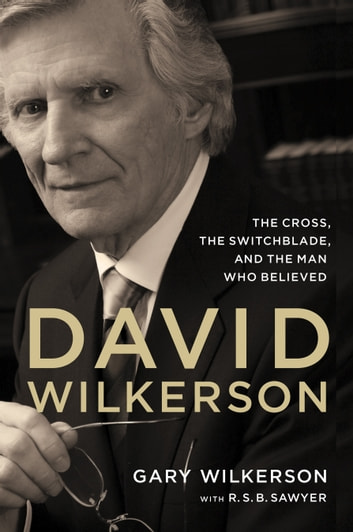David Wilkerson - The Cross, the Switchblade, and the Man Who Believed ebook by Gary Wilkerson