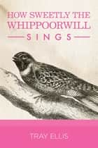How Sweetly the Whippoorwill Sings ebook by Tray Ellis