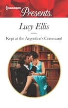 Kept at the Argentine's Command eBook by Lucy Ellis