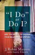"""I Do"" or Do I? - Are You Ready to Change Your Relationship Status? ebook by J. Robin Maxson, Garry Friesen"