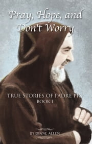 Pray, Hope, and Don't Worry: True Stories of Padre Pio Book 1 ebook by Diane Allen