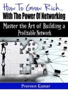 How to Grow Rich with the Power of Networking ebook by Praveen Kumar, Prashant Kumar