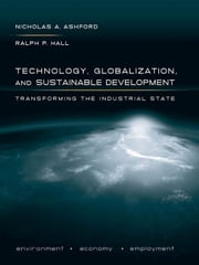 Technology, Globalization, and Sustainable Development: Transforming the Industrial State ebook by Ashford, Nicholas A.