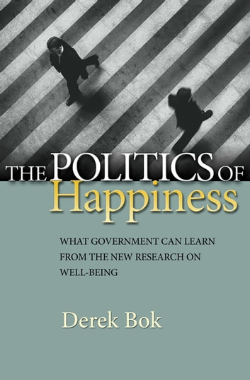 The Politics of Happiness - What Government Can Learn from the New Research on Well-Being ebook by Derek Bok