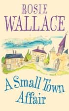 A Small Town Affair ebook by Rosie Wallace