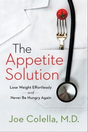 The Appetite Solution - Lose Weight Effortlessly and Never Be Hungry Again ebook by Joe Colella, M.D.