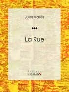La Rue - Journaux ebook by Jules Vallès, Ligaran