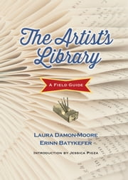 The Artist's Library - A Field Guide ebook by Erinn Batykefer,Laura Damon-Moore,Pigza Jessica
