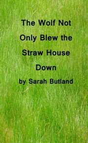 The Wolf Not Only Blew the Straw House Down ebook by Sarah Butland