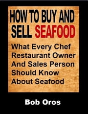 How to Buy and Sell Seafood: What Every Chef Restaurant Owner and Sales Person Should Know About Seafood ebook by Bob Oros