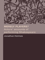 Merely Players? - Actors' Accounts of Performing Shakespeare ebook by Jonathan Holmes