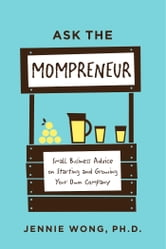 Ask the Mompreneur - Small Business Advice on Starting and Growing Your Own Company ebook by Jennie Wong PhD