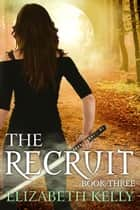 The Recruit (Book Three) ebook by Elizabeth Kelly