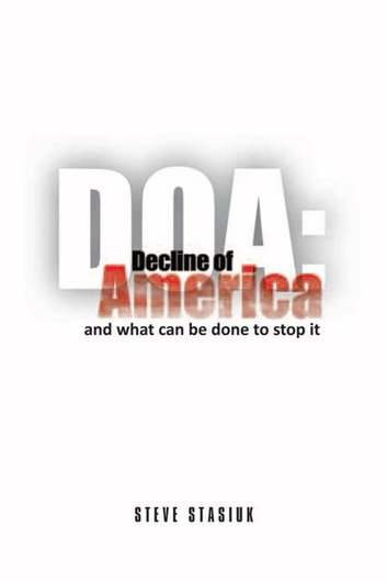 DOA: Decline of America - and what can be done to stop it ebook by Steve Stasiuk