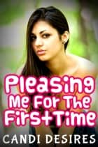 Pleasing Me For The First Time ebook by Candi Desires