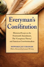 "Everyman's Constitution - Historical Essays on the Fourteenth Amendment, the ""Conspiracy Theory,"" and American Constitutionalism ebook by Howard Jay Graham"