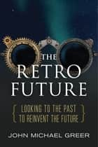 The Retro Future - Looking to the Past to Reinvent the Future ebook by John Michael Greer