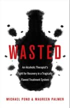 Wasted - An Alcoholic Therapist's Fight for Recovery in a Flawed Treatment System ebook by Michael Pond, Maureen Palmer