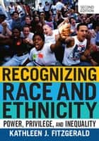 Recognizing Race and Ethnicity - Power, Privilege, and Inequality ebook by Kathleen J. Fitzgerald