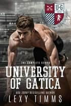 University of Gatica - The Complete Series - The University of Gatica Series ebook by Lexy Timms