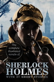 The Complete Illustrated Novels of Sherlock Holmes: With 37 short stories - A Study in Scarlet, The Sign of the Four, The Hound of the Baskervilles, The Valley of Fear, The Adventures, Memoirs & Return of Sherlock Holmes ebook by Sir Arthur Conan Doyle